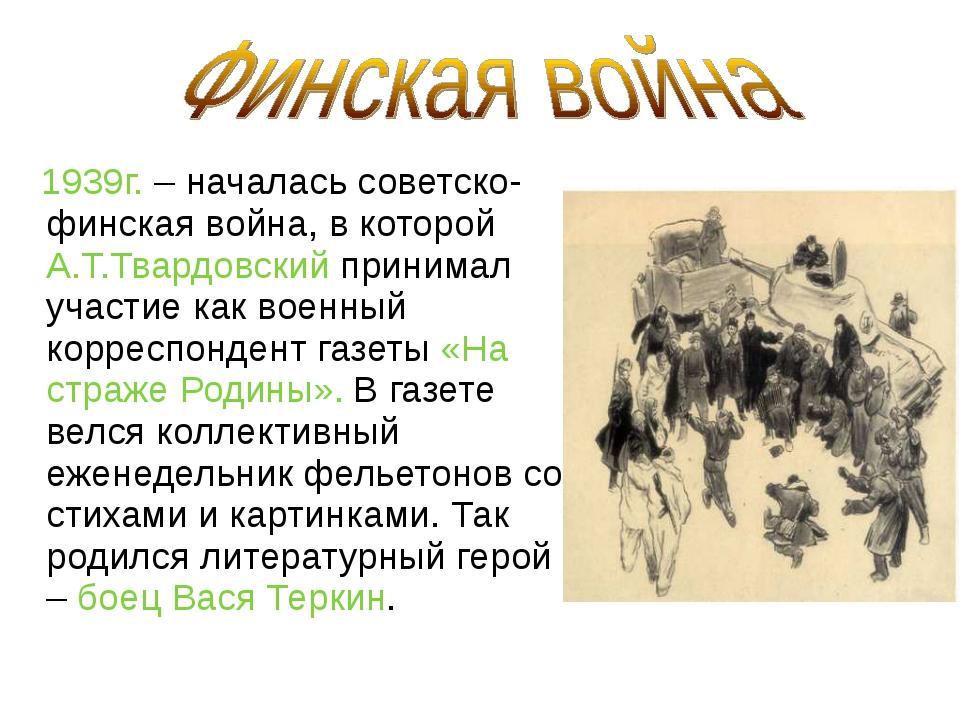 1939г. – началась советско-финская война, в которой А.Т.Твардовский принимал...