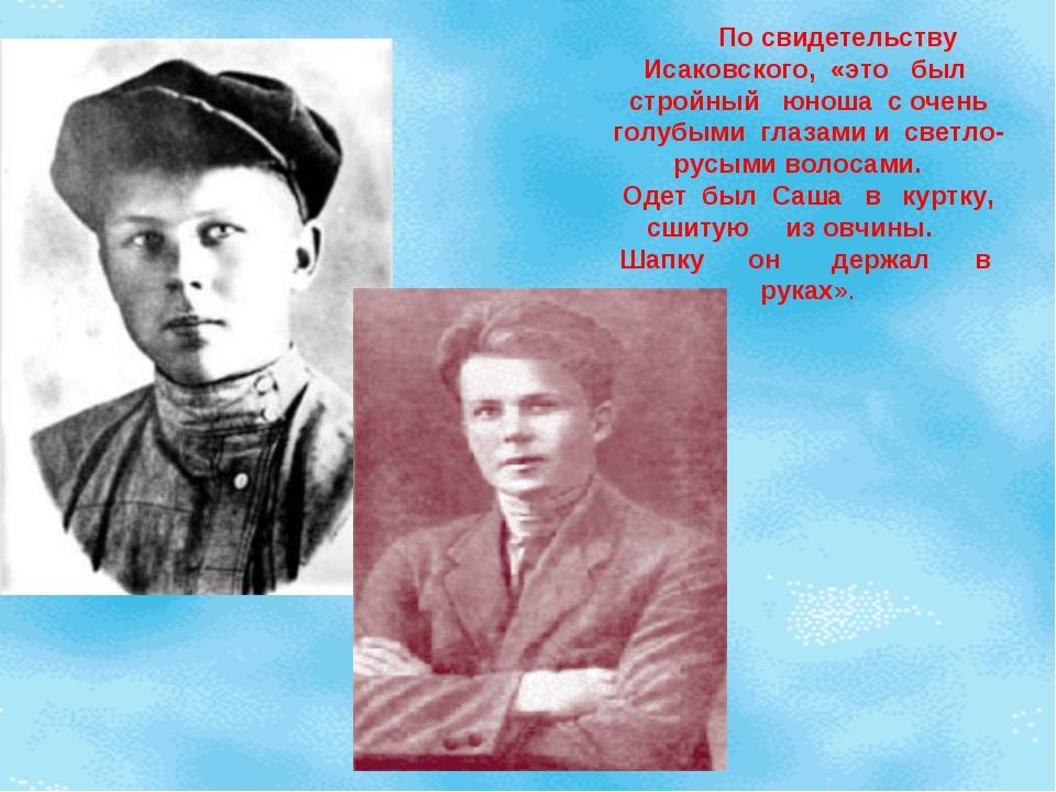 По свидетельству Исаковского, «это был стройный юноша с очень голубыми глаза...