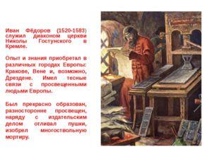 Иван Фёдоров (1520-1583) служил диаконом церкви Николы Гостунского в Кремле