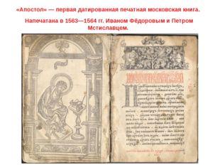 «Апостол» — первая датированная печатная московская книга. Напечатана в 1563—