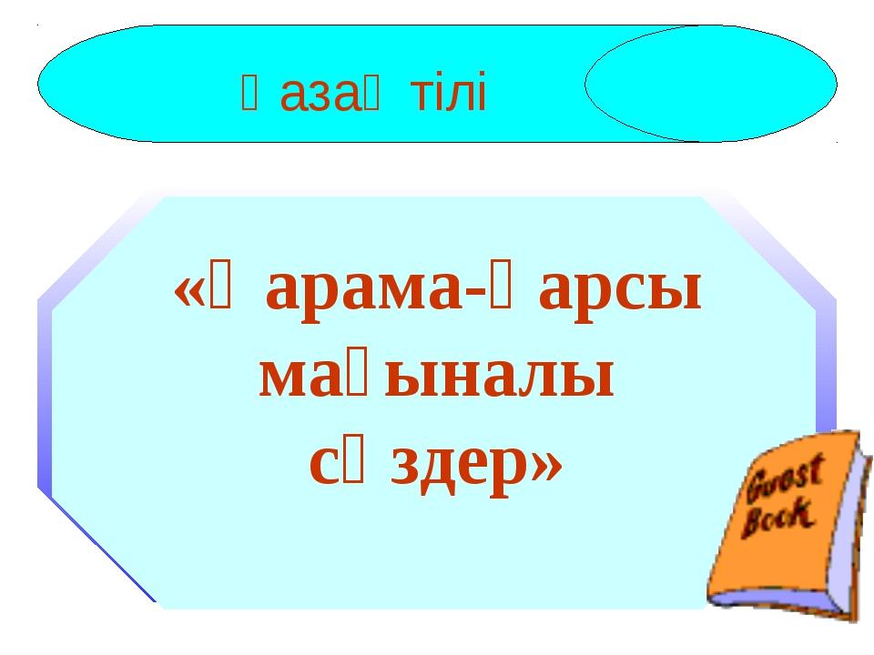 Қазақ тілі «Қарама-қарсы мағыналы сөздер»