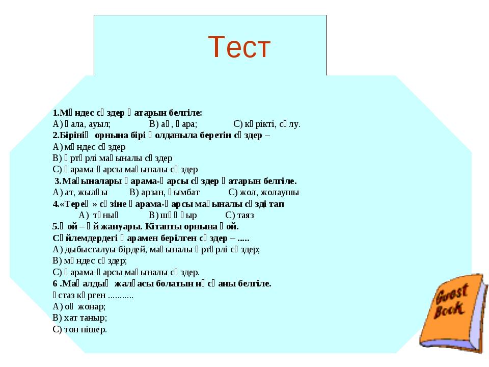 Тест 1.Мәндес сөздер қатарын белгіле: А) қала, ауыл; В) ақ, қара; С) көрікті...