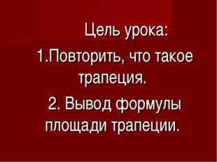 Цель урока: 1.Повторить, что такое трапеция. 2. Вывод формулы площади трапец