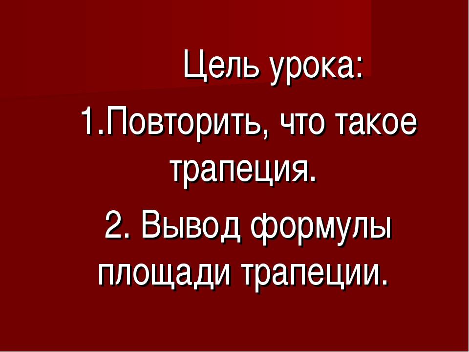 Цель урока: 1.Повторить, что такое трапеция. 2. Вывод формулы площади трапец...