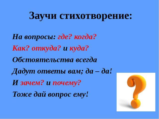 Заучи стихотворение: На вопросы: где? когда? Как? откуда? и куда? Обстоятель...