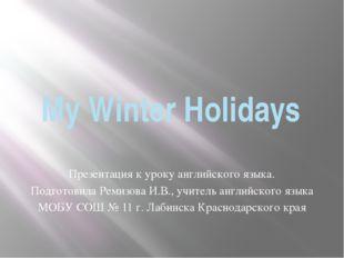 My Winter Holidays Презентация к уроку английского языка. Подготовила Ремизов