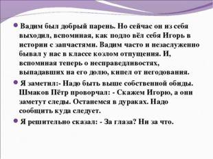 Вадим был добрый парень. Но сейчас он из себя выходил, вспоминая, как подло в