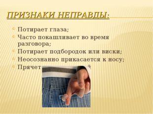 ПРИЗНАКИ НЕПРАВДЫ: Потирает глаза; Часто покашливает во время разговора; Поти