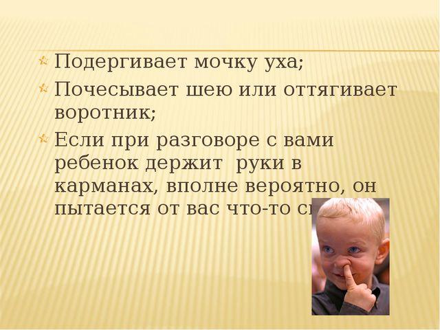 Подергивает мочку уха; Почесывает шею или оттягивает воротник; Если при разго...