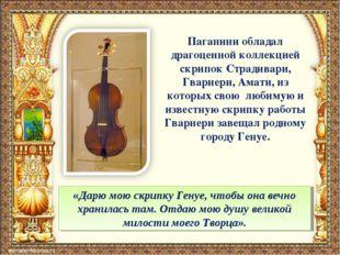 Паганини обладал драгоценной коллекцией скрипок Страдивари, Гварнери, Амати,