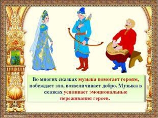 Во многих сказках музыка помогает героям, побеждает зло, возвеличивает добро.