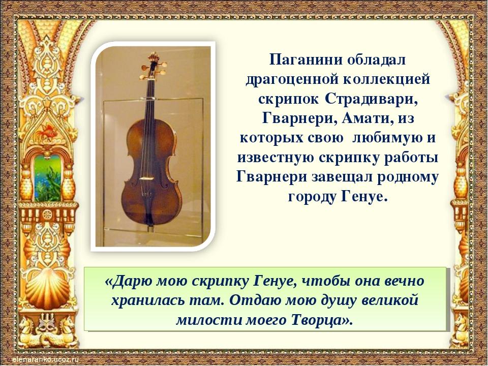 Паганини обладал драгоценной коллекцией скрипок Страдивари, Гварнери, Амати,...