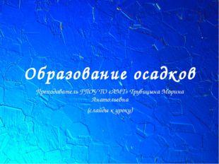 Образование осадков Преподаватель ГПОУ ТО «АМТ» Трубицына Марина Анатольевна