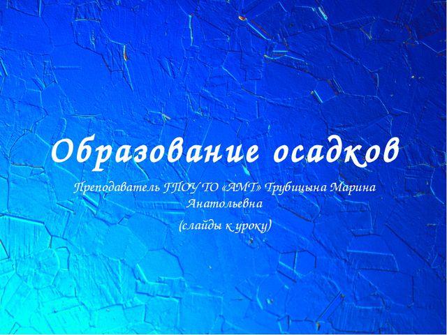 Образование осадков Преподаватель ГПОУ ТО «АМТ» Трубицына Марина Анатольевна...