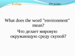 """Ecology 300 points What does the word """"environment"""" mean? Что делает мировую"""
