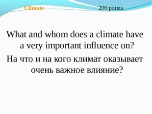 Climate 200 points What and whom does a climate have a very important influe