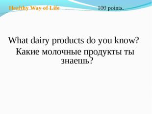 Healthy Way of Life 100 points. What dairy products do you know? Какие молоч