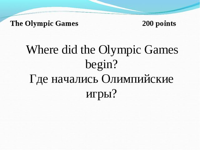 The Olympic Games 200 points Where did the Olympic Games begin? Где начались...