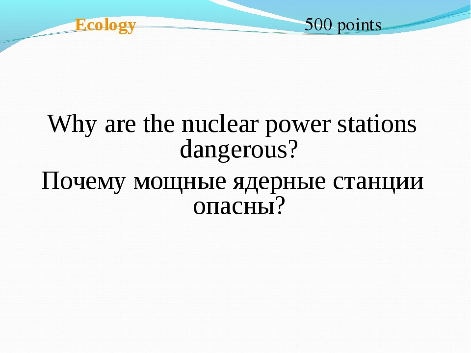 Ecology 500 points Why are the nuclear power stations dangerous? Почему мощн...