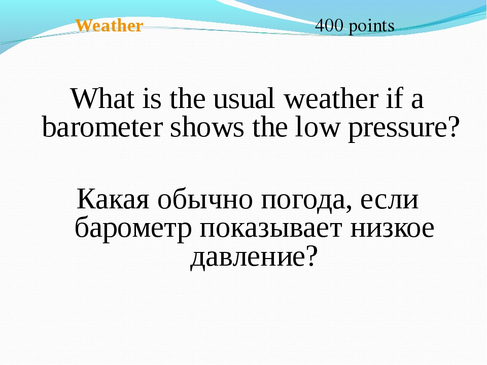 Weather 400 points What is the usual weather if a barometer shows the low pr...