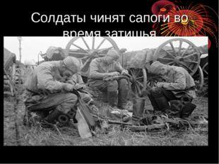 Солдаты чинят сапоги во время затишья