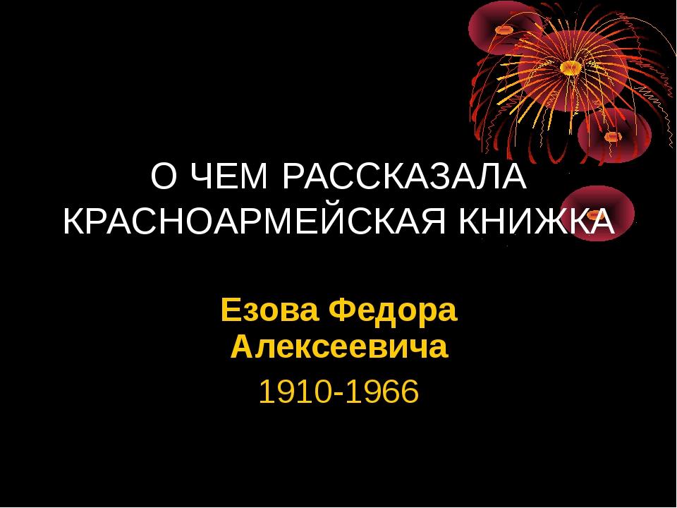 О ЧЕМ РАССКАЗАЛА КРАСНОАРМЕЙСКАЯ КНИЖКА Езова Федора Алексеевича 1910-1966