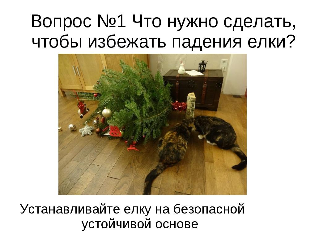 Вопрос №1 Что нужно сделать, чтобы избежать падения елки? Устанавливайте елку...