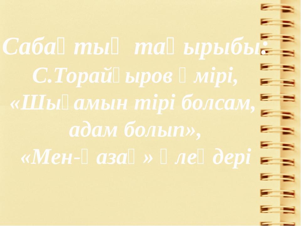 Сабақтың табыс критерийлері: 1. С.Торайғыровтың өмірі туралы білемін. 2. «Шығ...