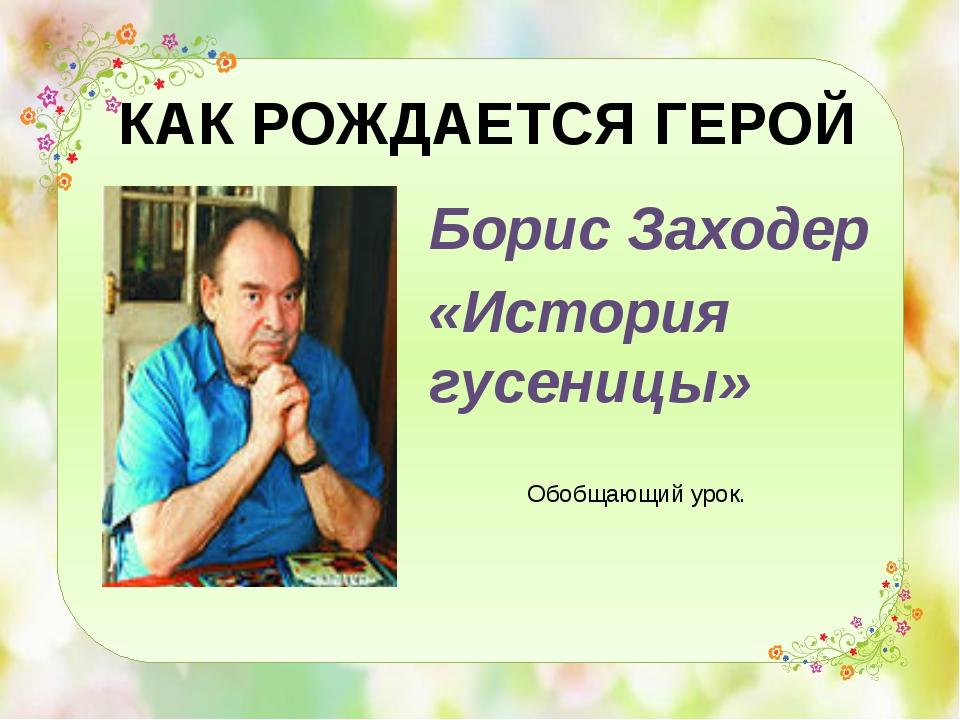 КАК РОЖДАЕТСЯ ГЕРОЙ Борис Заходер «История гусеницы» Обобщающий урок.