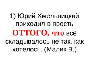1) Юрий Хмельницкий приходил в ярость ОТТОГО, что всё складывалось не так, ка