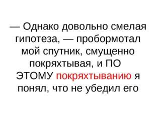 — Однако довольно смелая гипотеза, — пробормотал мой спутник, смущенно покрях