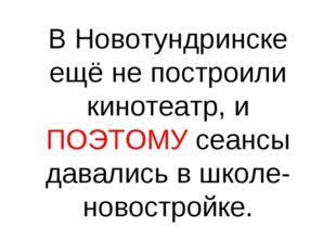 В Новотундринске ещё не построили кинотеатр, и ПОЭТОМУ сеансы давались в школ