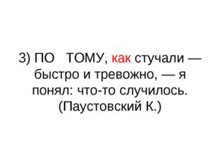 3) ПО ТОМУ, как стучали — быстро и тревожно, — я понял: что-то случилось. (Па