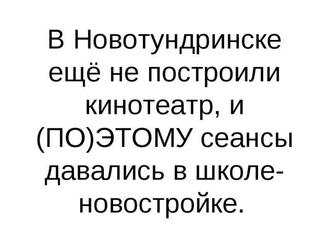В Новотундринске ещё не построили кинотеатр, и (ПО)ЭТОМУ сеансы давались в шк...