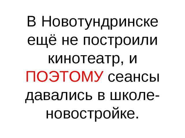 В Новотундринске ещё не построили кинотеатр, и ПОЭТОМУ сеансы давались в школ...