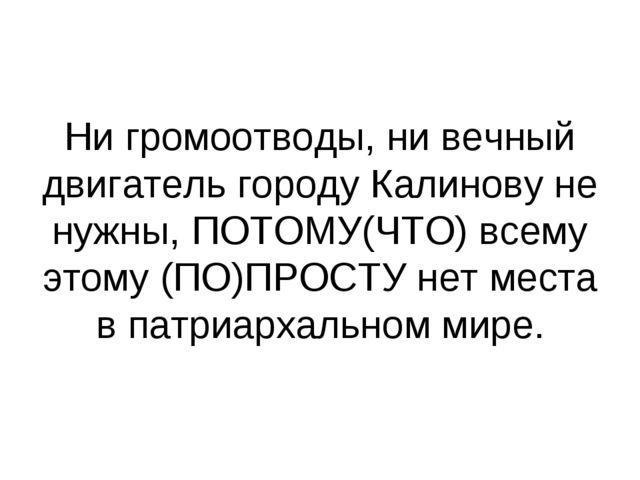 Ни громоотводы, ни вечный двигатель городу Калинову не нужны, ПОТОМУ(ЧТО) все...