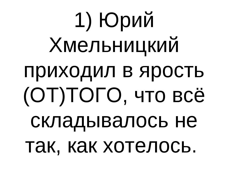 1) Юрий Хмельницкий приходил в ярость (ОТ)ТОГО, что всё складывалось не так,...