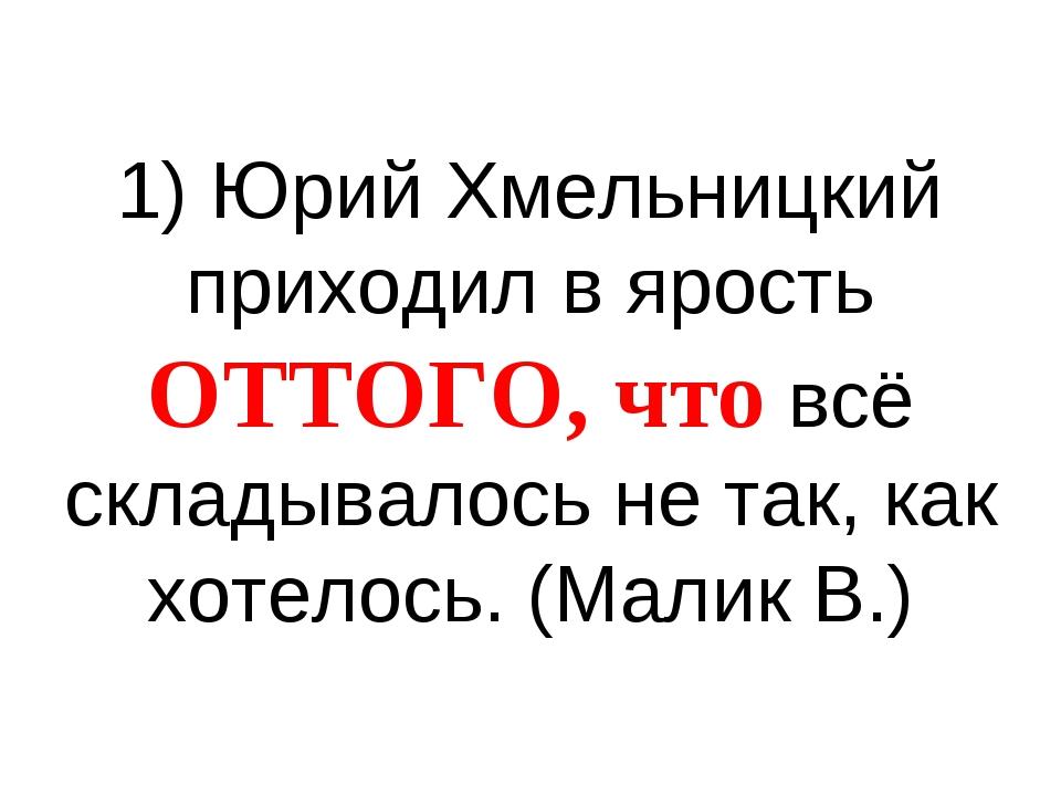 1) Юрий Хмельницкий приходил в ярость ОТТОГО, что всё складывалось не так, ка...