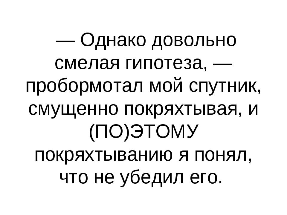 — Однако довольно смелая гипотеза, — пробормотал мой спутник, смущенно покря...