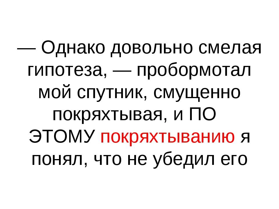 — Однако довольно смелая гипотеза, — пробормотал мой спутник, смущенно покрях...