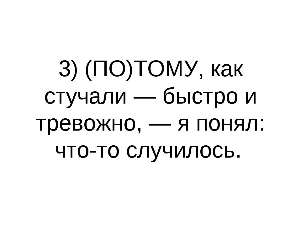 3) (ПО)ТОМУ, как стучали — быстро и тревожно, — я понял: что-то случилось.