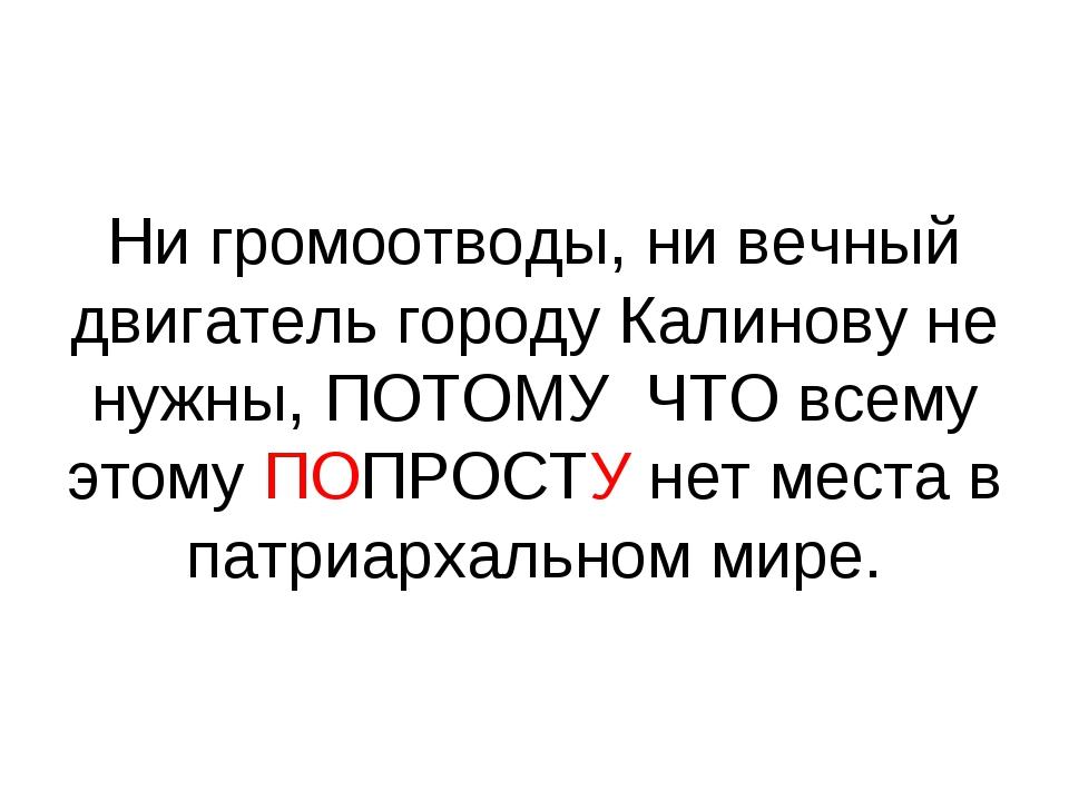 Ни громоотводы, ни вечный двигатель городу Калинову не нужны, ПОТОМУ ЧТО всем...