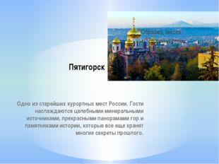 Пятигорск Одно из старейших курортных мест России. Гости наслаждаются целебны