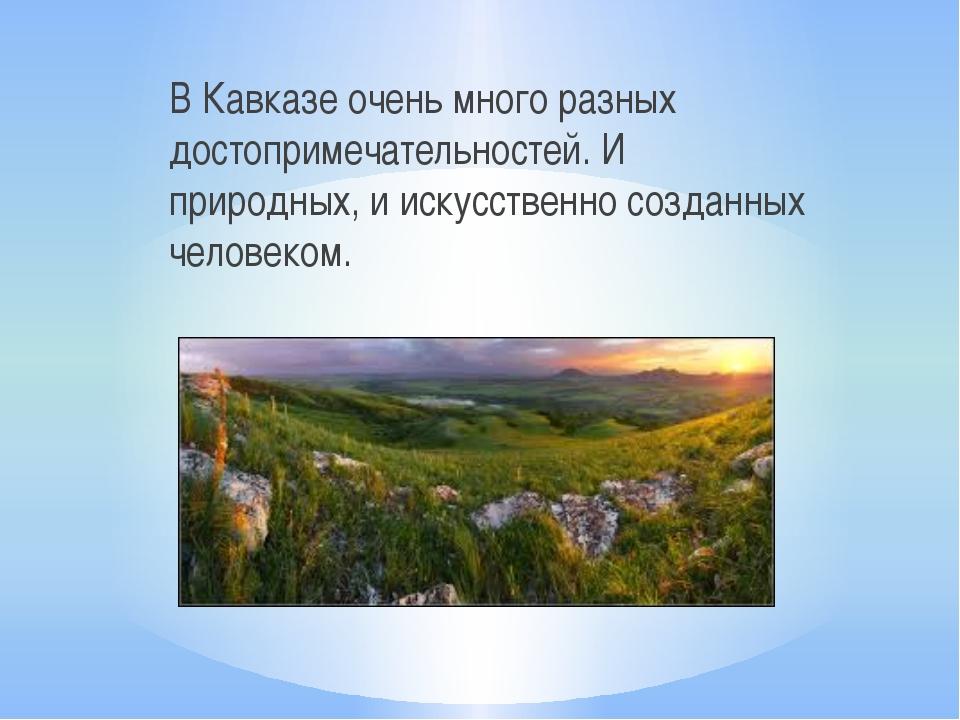 В Кавказе очень много разных достопримечательностей. И природных, и искусстве...