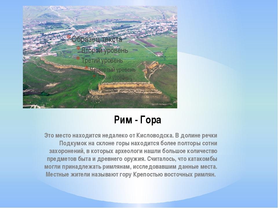 Рим - Гора Это место находится недалеко от Кисловодска. В долине речки Подкум...