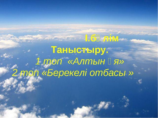 І.бөлім Таныстыру. 1 топ «Алтын ұя» 2 топ «Берекелі отбасы »