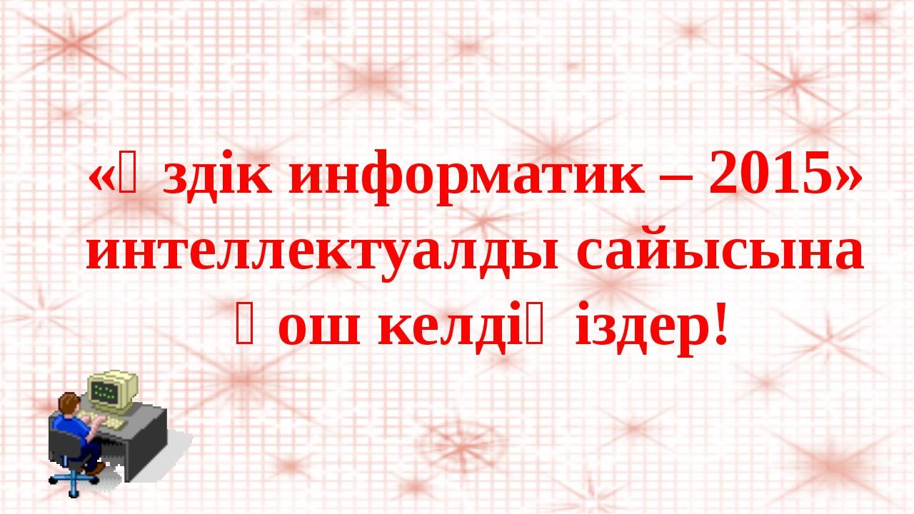 «Үздік информатик – 2015» интеллектуалды сайысына қош келдіңіздер!