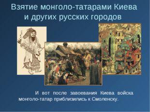 И вот после завоевания Киева войска монголо-татар приблизились к Смоленску.