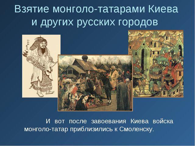 И вот после завоевания Киева войска монголо-татар приблизились к Смоленску....