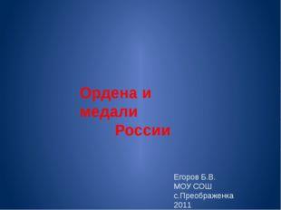 Ордена и медали России Егоров Б.В. МОУ СОШ с.Преображенка 2011